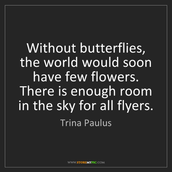 Trina Paulus: Without butterflies, the world would soon have few flowers....
