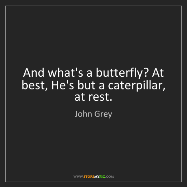 John Grey: And what's a butterfly? At best, He's but a caterpillar,...