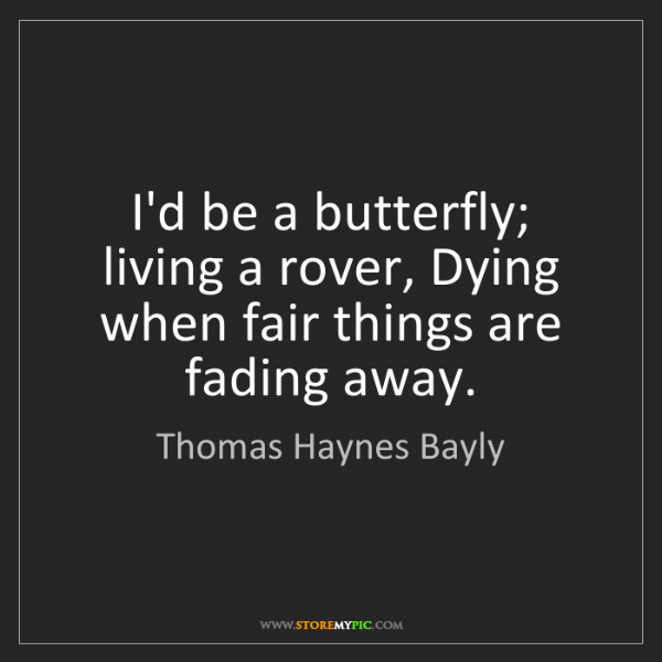 Thomas Haynes Bayly: I'd be a butterfly; living a rover, Dying when fair things...