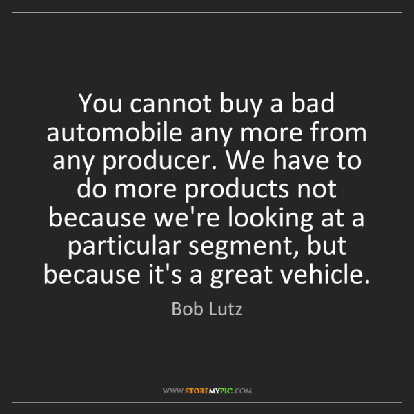 Bob Lutz: You cannot buy a bad automobile any more from any producer....