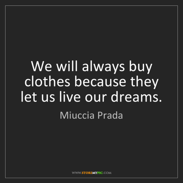 Miuccia Prada: We will always buy clothes because they let us live our...