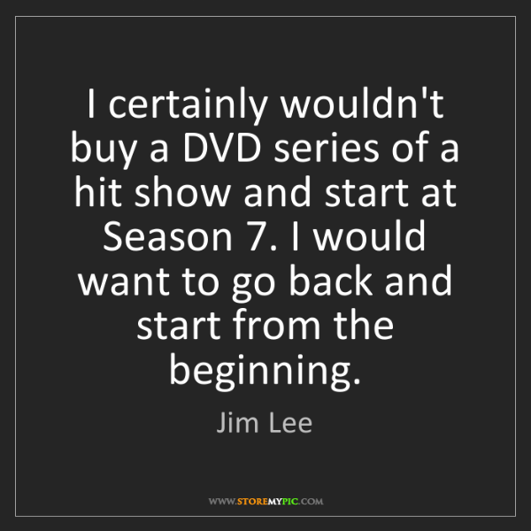 Jim Lee: I certainly wouldn't buy a DVD series of a hit show and...