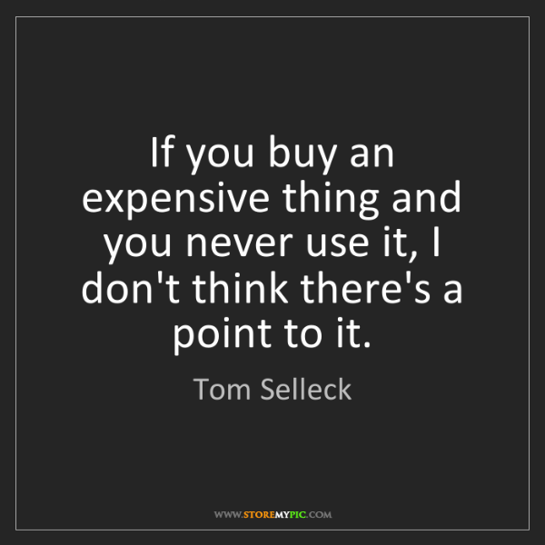 Tom Selleck: If you buy an expensive thing and you never use it, I...