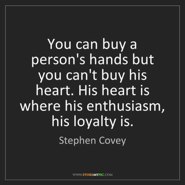Stephen Covey: You can buy a person's hands but you can't buy his heart....