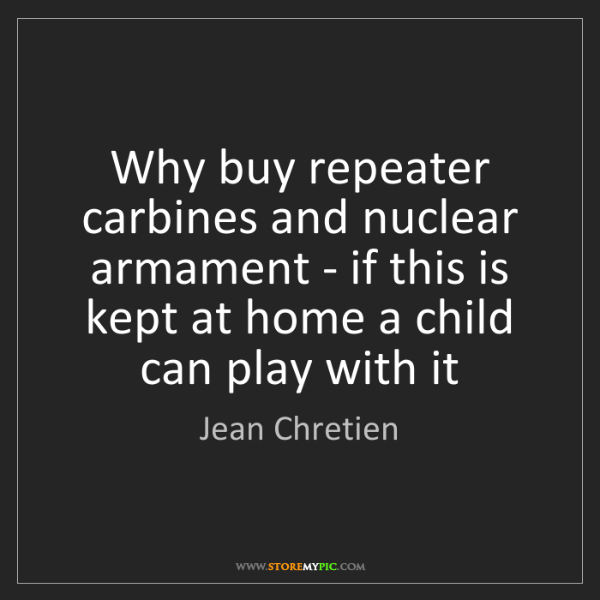 Jean Chretien: Why buy repeater carbines and nuclear armament - if this...