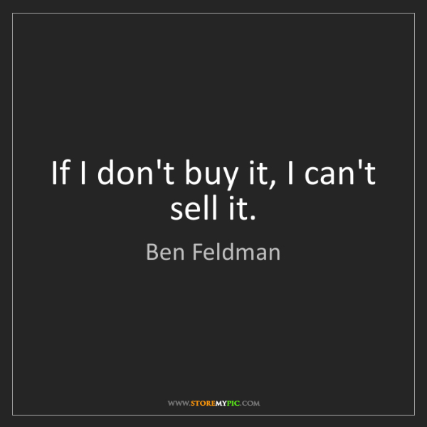 Ben Feldman: If I don't buy it, I can't sell it.