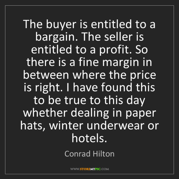 Conrad Hilton: The buyer is entitled to a bargain. The seller is entitled...