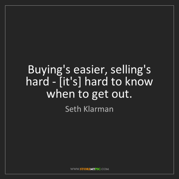 Seth Klarman: Buying's easier, selling's hard - [it's] hard to know...