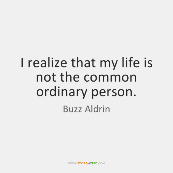 I realize that my life is not the common ordinary person.