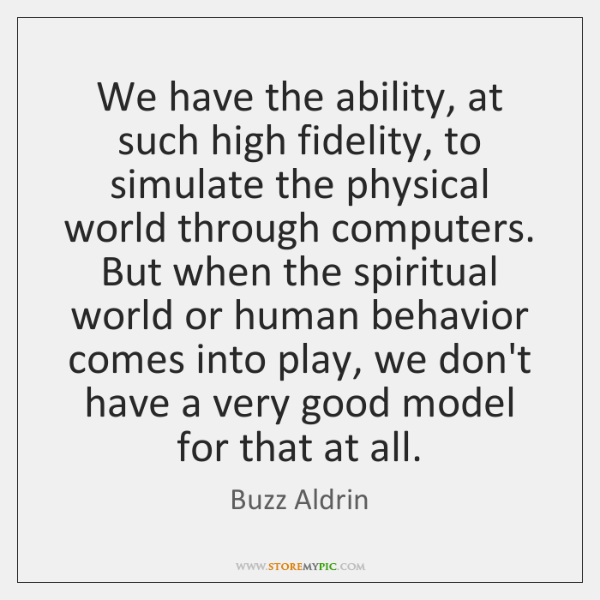 We have the ability, at such high fidelity, to simulate the physical ...