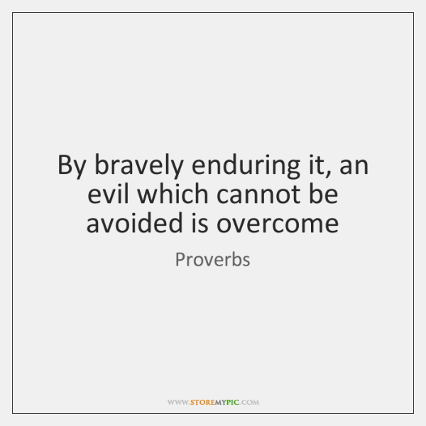 By bravely enduring it, an evil which cannot be avoided is overcome