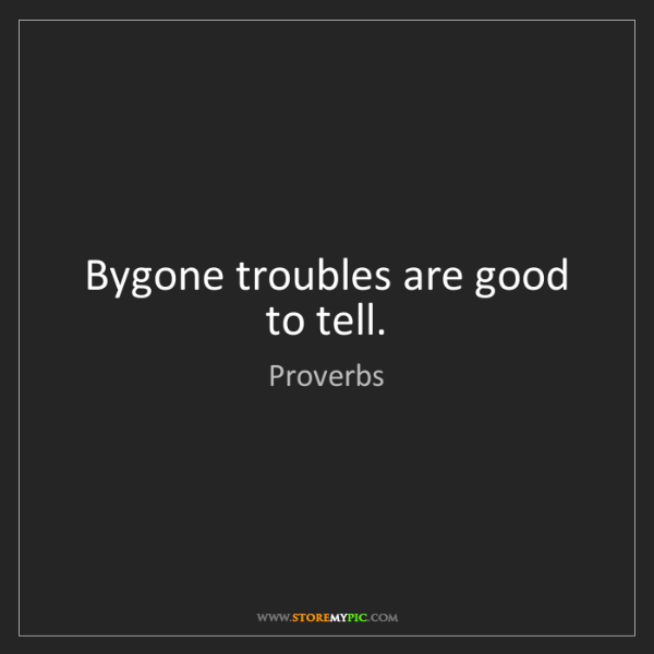 Proverbs: Bygone troubles are good to tell.