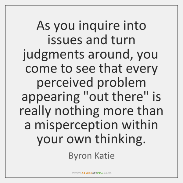 As you inquire into issues and turn judgments around, you come to ...
