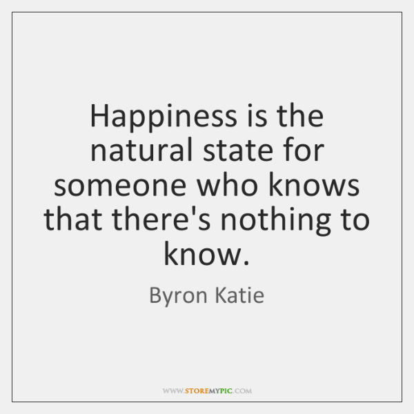 Happiness is the natural state for someone who knows that there's nothing ...