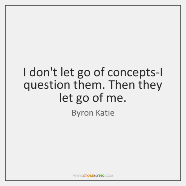 I don't let go of concepts-I question them. Then they let go ...