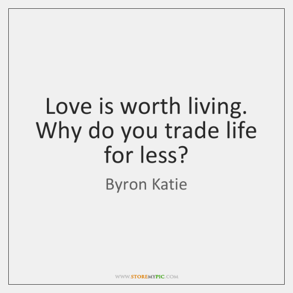 Love is worth living. Why do you trade life for less?
