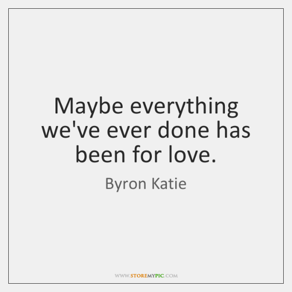 Maybe everything we've ever done has been for love.