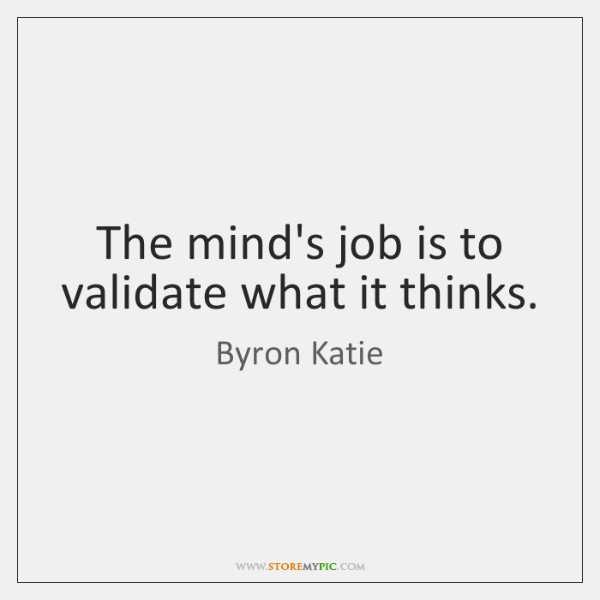 The mind's job is to validate what it thinks.