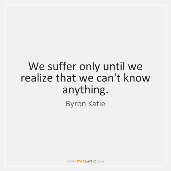 We suffer only until we realize that we can't know anything.