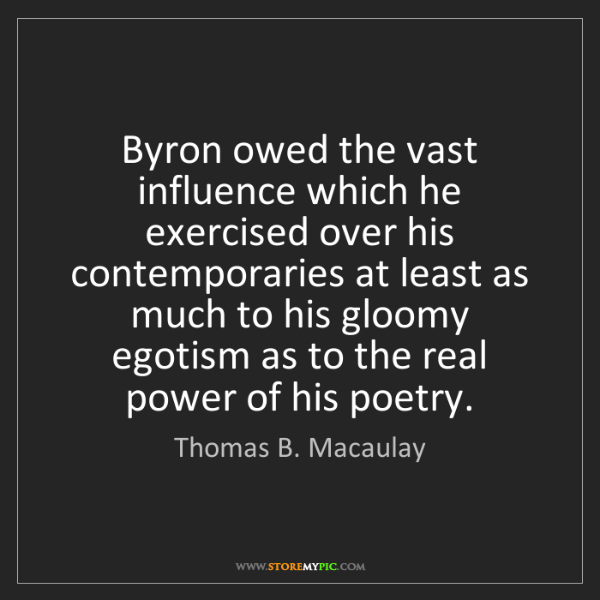 Thomas B. Macaulay: Byron owed the vast influence which he exercised over...