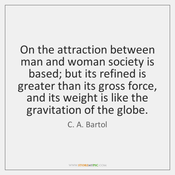 On the attraction between man and woman society is based; but its ...
