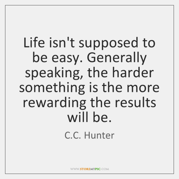 Life isn't supposed to be easy. Generally speaking, the harder something is ...