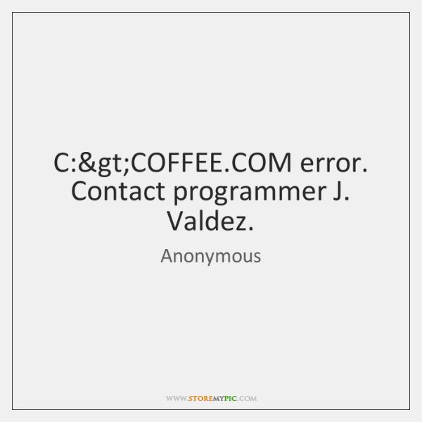 C:>COFFEE.COM error. Contact programmer J. Valdez.