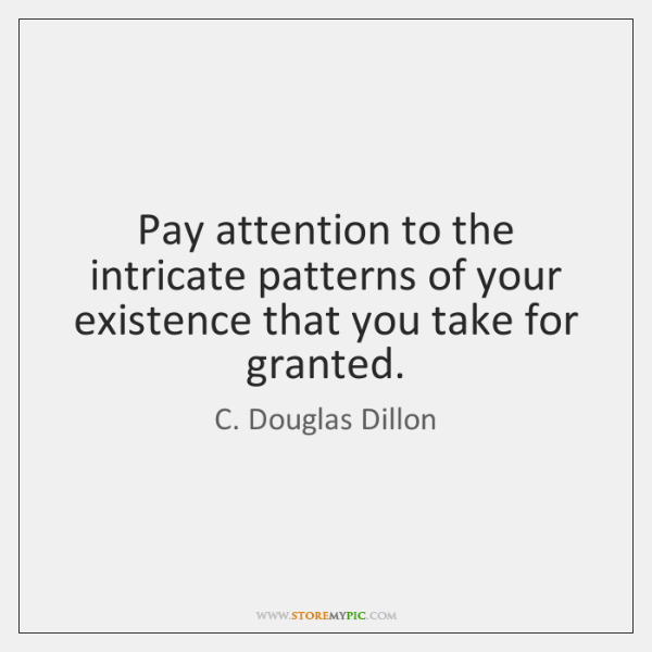 Pay attention to the intricate patterns of your existence that you take ...