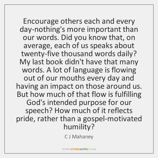 Encourage others each and every day-nothing's more important than our words. Did ...