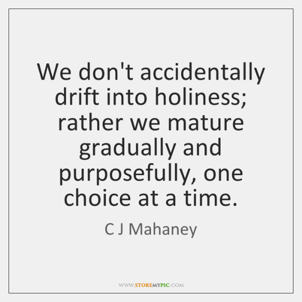 We don't accidentally drift into holiness; rather we mature gradually and purposefully, ...