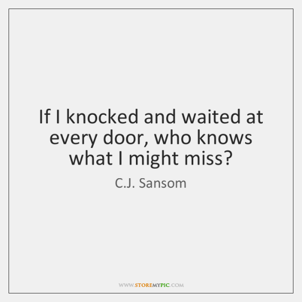 If I knocked and waited at every door, who knows what I ...