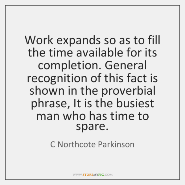Work expands so as to fill the time available for its completion. ...