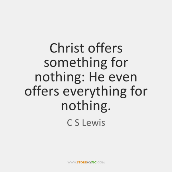 Christ offers something for nothing: He even offers everything for nothing.
