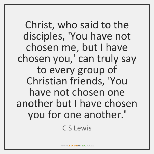 Christ, who said to the disciples, 'You have not chosen me, but ...