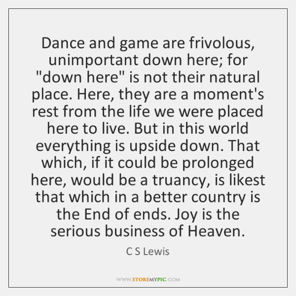 "Dance and game are frivolous, unimportant down here; for ""down here"" is ..."