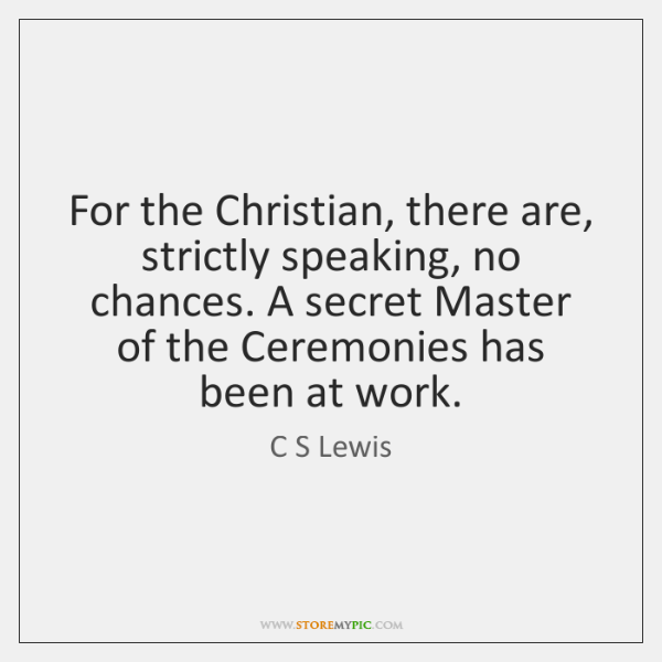 For the Christian, there are, strictly speaking, no chances. A secret Master ...