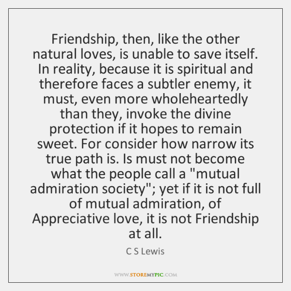 Friendship, then, like the other natural loves, is unable to save itself. ...