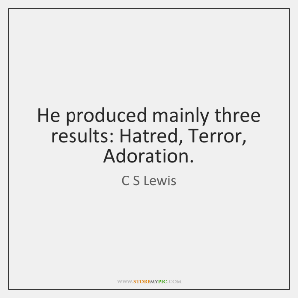 He produced mainly three results: Hatred, Terror, Adoration.