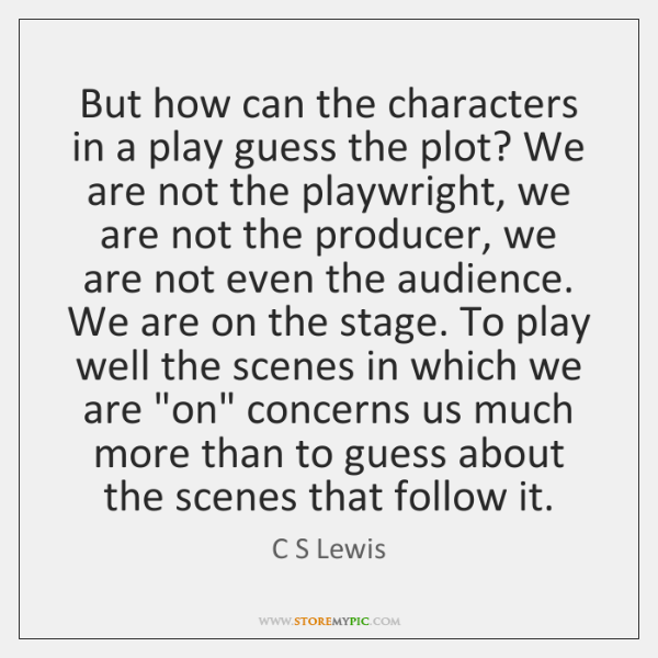 But how can the characters in a play guess the plot? We ...
