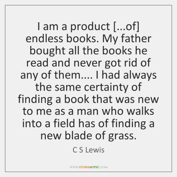 I am a product [...of] endless books. My father bought all the ...