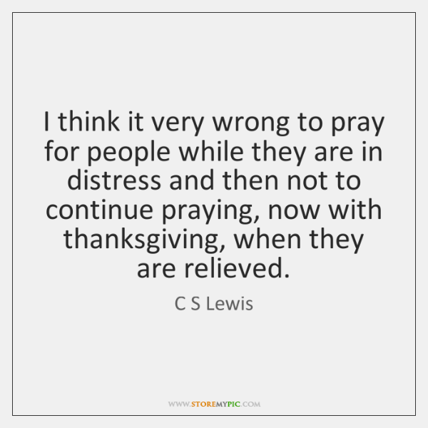 I think it very wrong to pray for people while they are ...