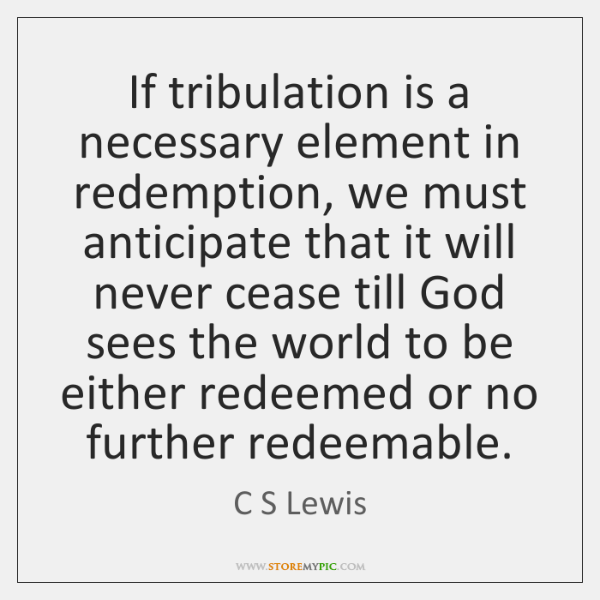 If tribulation is a necessary element in redemption, we must anticipate that ...