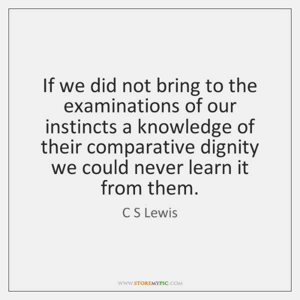 If we did not bring to the examinations of our instincts a ...