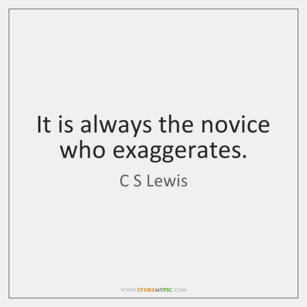 It is always the novice who exaggerates.