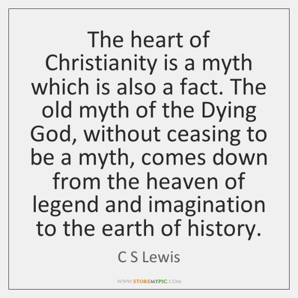 The heart of Christianity is a myth which is also a fact. ...