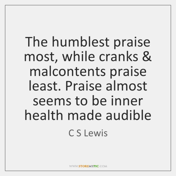 The humblest praise most, while cranks & malcontents praise least. Praise almost seems ...