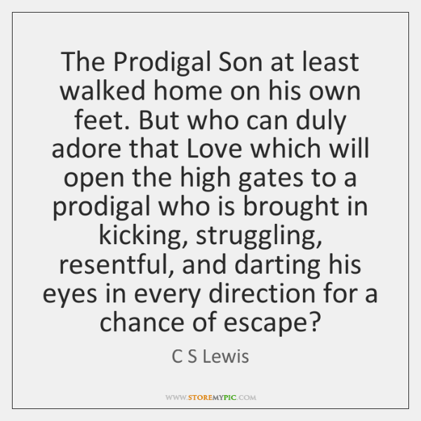 The Prodigal Son at least walked home on his own feet. But ...