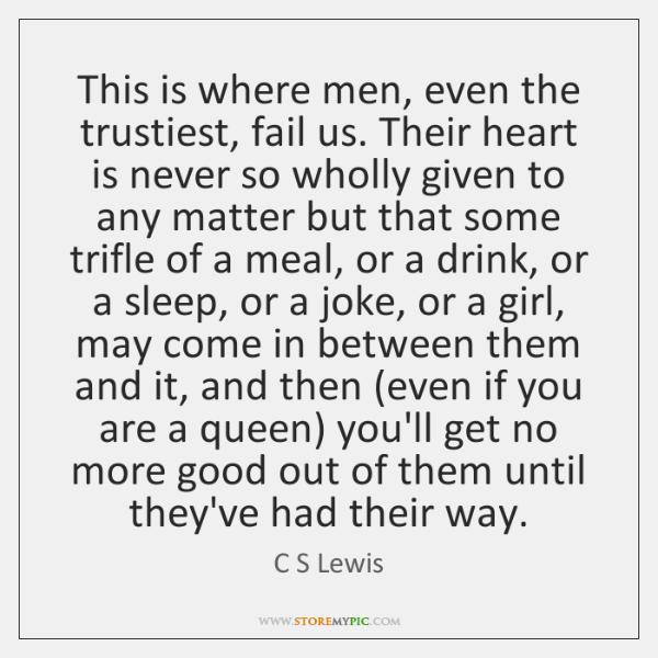This is where men, even the trustiest, fail us. Their heart is ...
