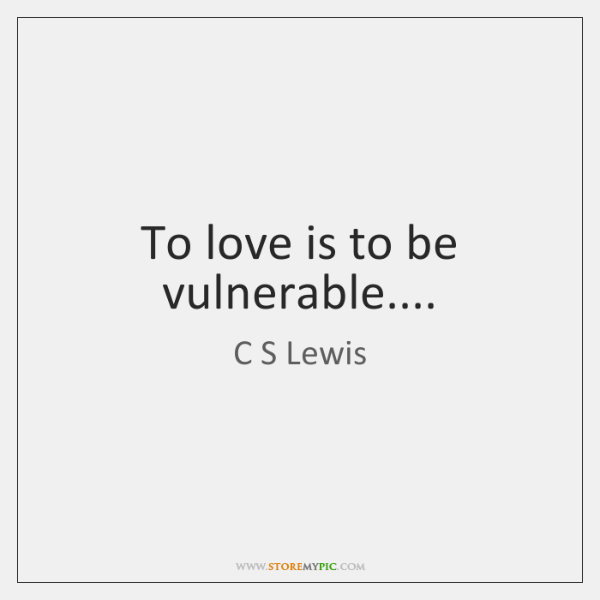 To love is to be vulnerable....
