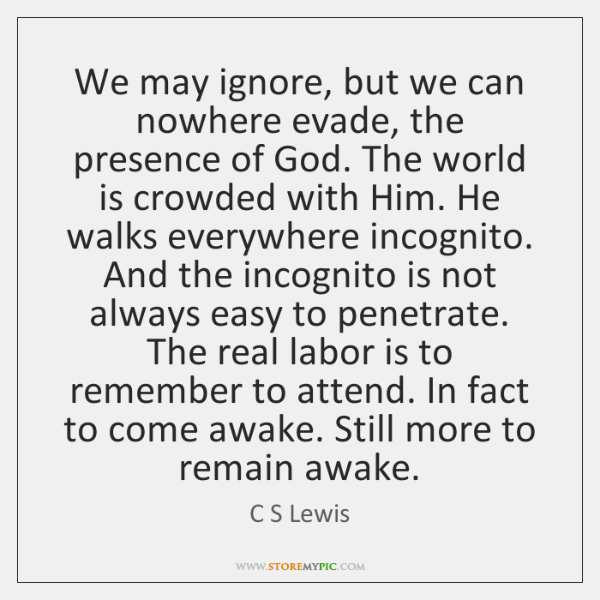 We may ignore, but we can nowhere evade, the presence of God. ...